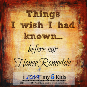 Things I wish I had known before our House Remodels